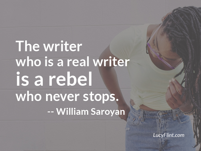 The writer who is a real writer is a rebel who never stops. -- William Saroyan | lucyflint.com