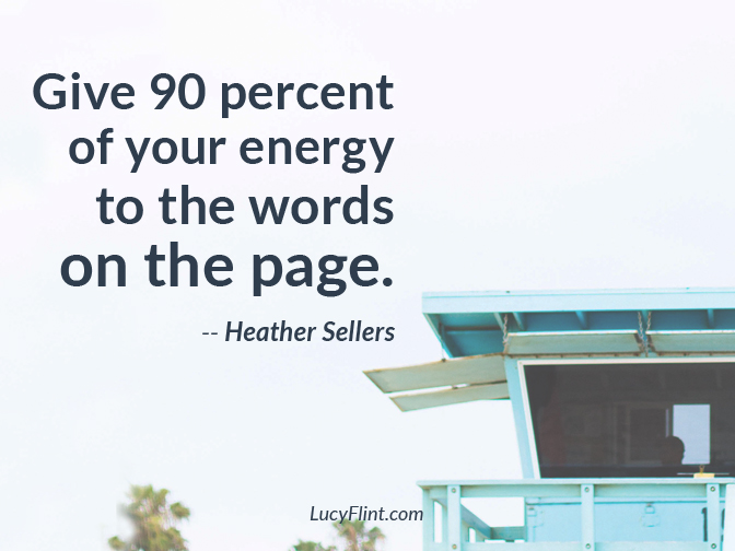"It's easy to get our ratios mixed up. To talk and plan and daydream 90 percent of the time, and only write for 10 percent. Let's flip it around. ""Give 90 percent of your energy to the words on the page."" -- Heather Sellers 