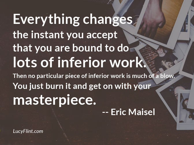 """Everything changes the instant you accept that you are bound to do lots of inferior work. ... Get on with your masterpiece."" -- Eric Maisel 