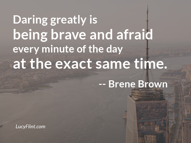 Daring greatly is being brave and afraid every minute of the day at the exact same time. -- Brené Brown | We're having a bravery blast over at lucyflint.com