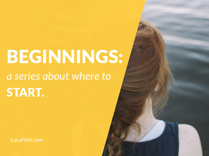 From the Lucy Flint Archives: A series about beginning. The Writing Life 101. | lucyflint.com