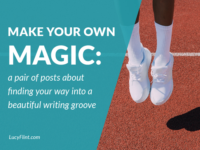 Make Your Own Magic: a pair of posts about finding your way into a beautiful writing groove. From the lucyflint.com archives.