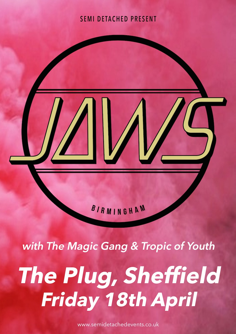 JAWS + Tropic of Youth + The Magic Gang JAWS return to Sheffield after playing to a capacity crowd at Bungalows & Bears last year, with a headline show at The Plug. Support comes from Tropic of Youth and The Magic Gang. More info available here. http://fb.com/semidetachedevents