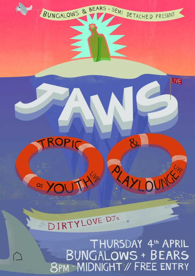JAWS + Tropic of Youth + Playlounge Bungalows & Bears, Division Street, Sheffield Thursday 4th April 2013 8:00pm FREE ENTRY 18+ More details can be found here. facebook.com/jawsjawsjawsjaws facebook.com/semidetachedevents