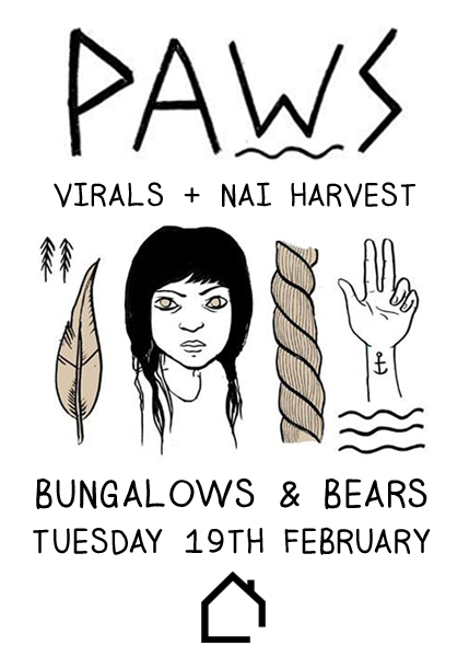 PAWS + Virals + Nai Harvest Bungalows & Bears, Division Street, Sheffield Tuesday 19th February 2013 8:00pm FREE ENTRY 18+ More details can be found here. facebook.com/wehavepaws facebook.com/semidetachedevents