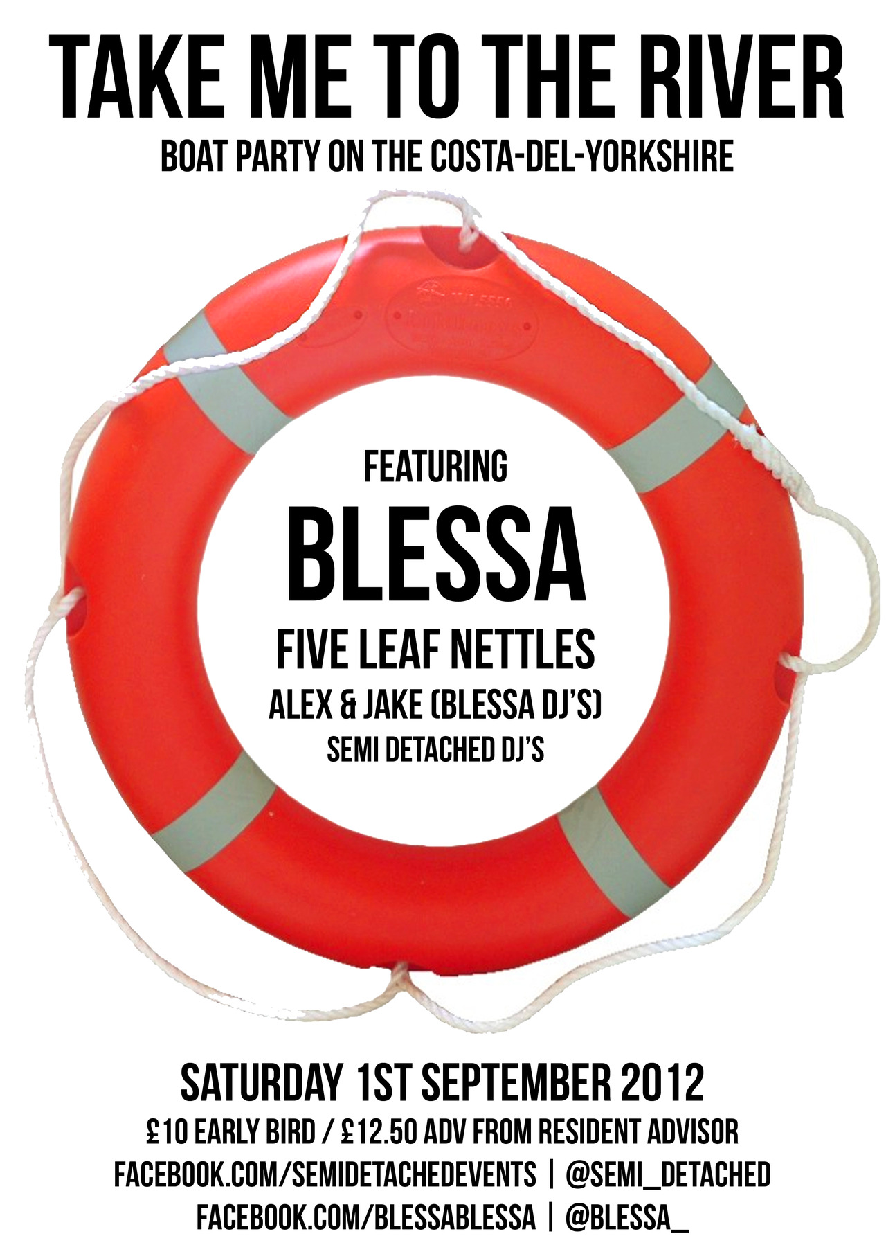 'Take Me To The River' Boat Party Saturday 1st September 2012 12pm - 12am with a four hour boat party, coach transfers and afterparty! featuring: BLESSA (live) Five Leaf Nettles (acoustic) Alex & Jake (Blessa DJ's) Semi Detached DJ's £10 early bird // £12.50 advance. More details can be found here. Limited tickets are now onsale from Resident Advisor.