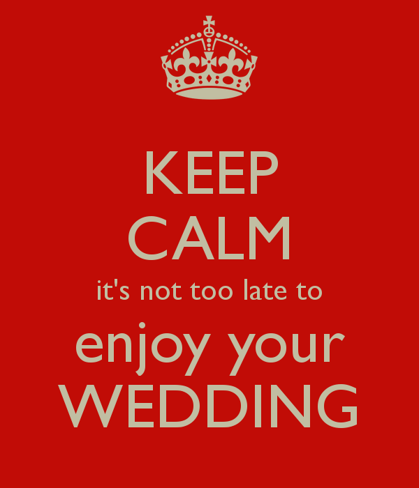 keep-calm-it-s-not-too-late-to-enjoy-your-wedding.png
