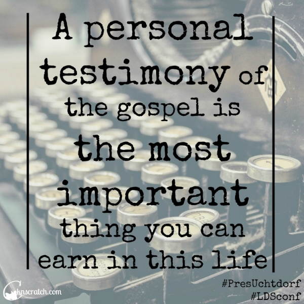 Great quotes from General Conference (Oct 2014)- A personal testimony is most important!