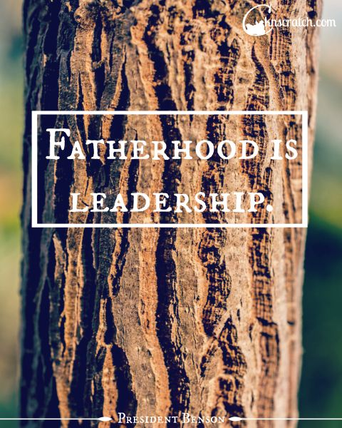 Great thought about fatherhood. It is leadership- real leadership. Great helps to go with Ezra Taft Benson Chapter 15