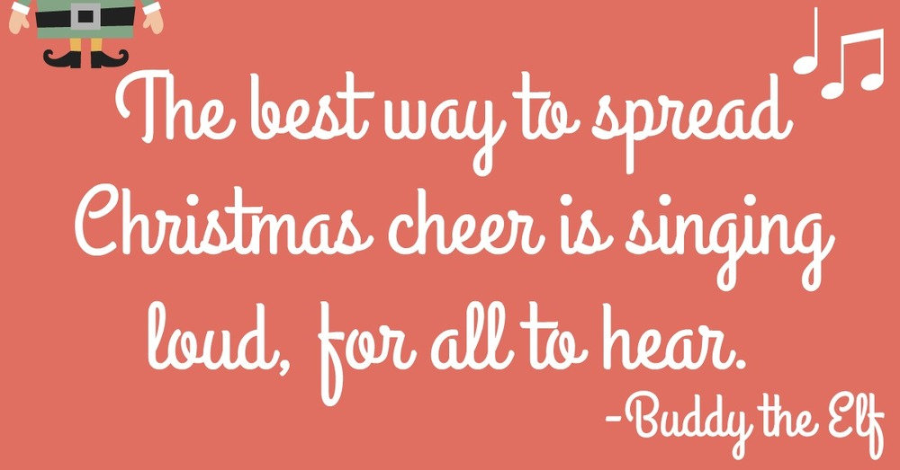 My favorite quote from Elf! Spread Christmas cheer through singing. I'm trying this fun idea this year for my family that can't come for Christmas!