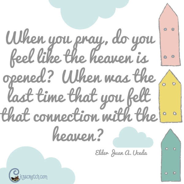Yes! That connection with heaven when we pray.