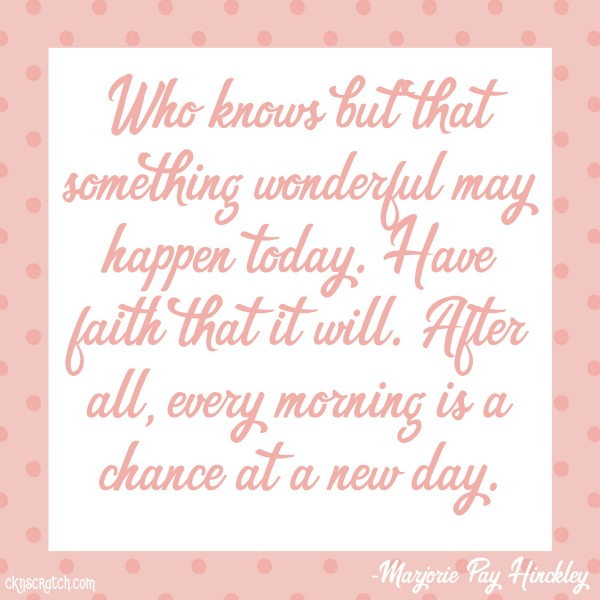Who knows but that something wonderful may happen today. Have faith that it will. After all, every morning is a chance at a new day.