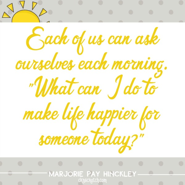 "Each of us can ask ourselves each morning. ""What can I do to make life happier for someone today?"""