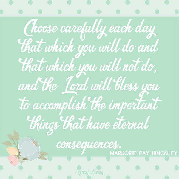 """Choose carefully each day that which you will do and that which you will not do."" Love these quotes from Marjorie Pay Hinckley."