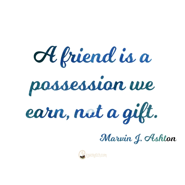"""Great tips on making friends- """"A friend is a possession we earn, not a gift."""""""