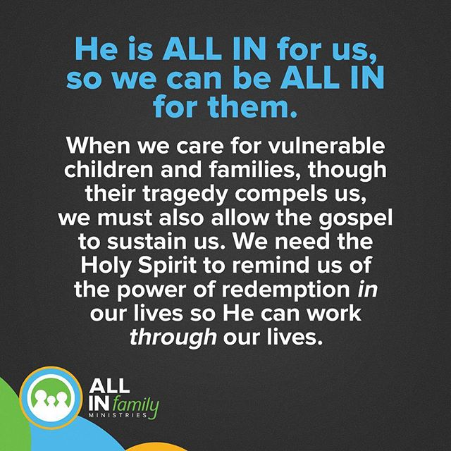 He is ALL IN for us, so We can be ALL in for them When we care for vulnerable children and families, though their tragedy compels us we must also allow the gospel to sustain us. We need the Holy Spirit to remind us of the power of redemption in our lives so He can work through our lives.