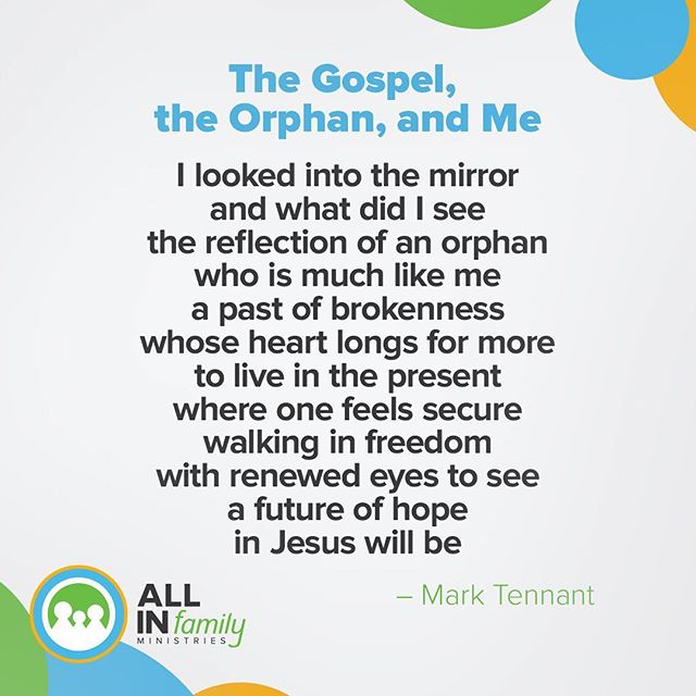 The Gospel, the Orphan, and Me  I looked into the mirror and what did I see  the reflection of an orphan who is much like me  a past of brokenness whose heart longs for more  to live in the present where one feels secure  walking in freedom with renewed eyes to see  a future of hope in Jesus will be
