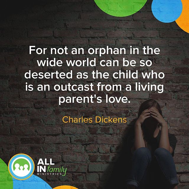 For not an orphan in the wide world can be so deserted as the child who is an outcast from a living parent's love. –Charles Dickens