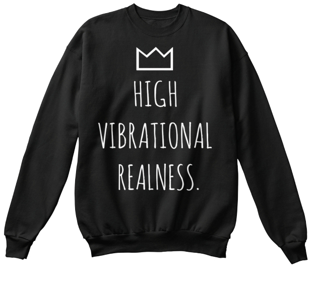HIGH VIBRATIONAL REALNESS CREWNECK SWEATSHIRT  - available in S, M, L, XL and XXL*quality cotton blend, available in Black Only no image on back