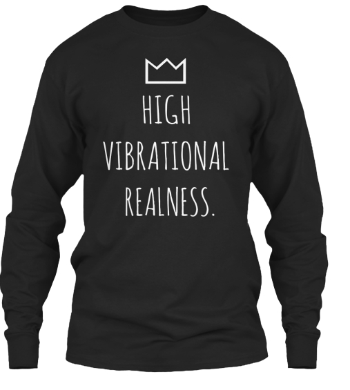 HIGH VIBRATIONAL REALNESS LONG SLEEVE TEE - available in S, M, L, XL and XXL*quality cotton blend tees, available in Black Only no image on back