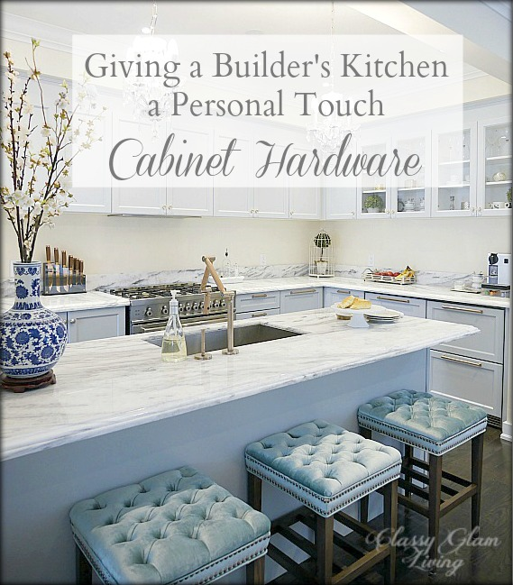 Giving a Builder's Kitchen a Personal Touch - Cabinet Hardware | Classy Glam Living