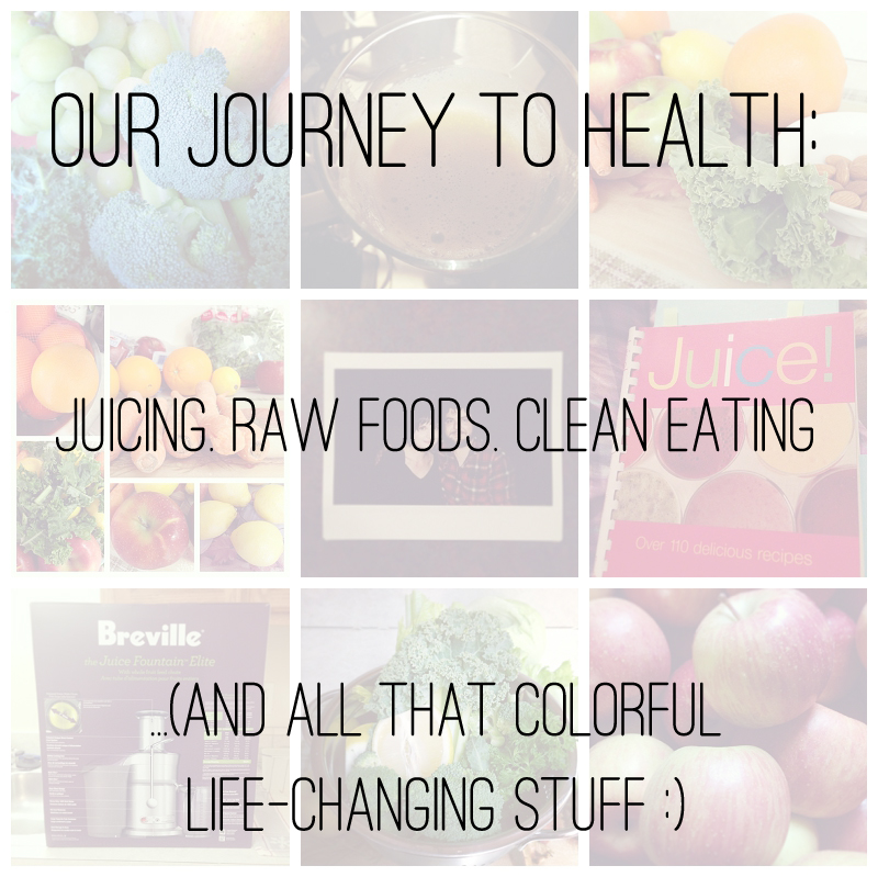 Our Journey to Health: Juicing, Raw foods, and all that colorful Life-Changing stuff :)