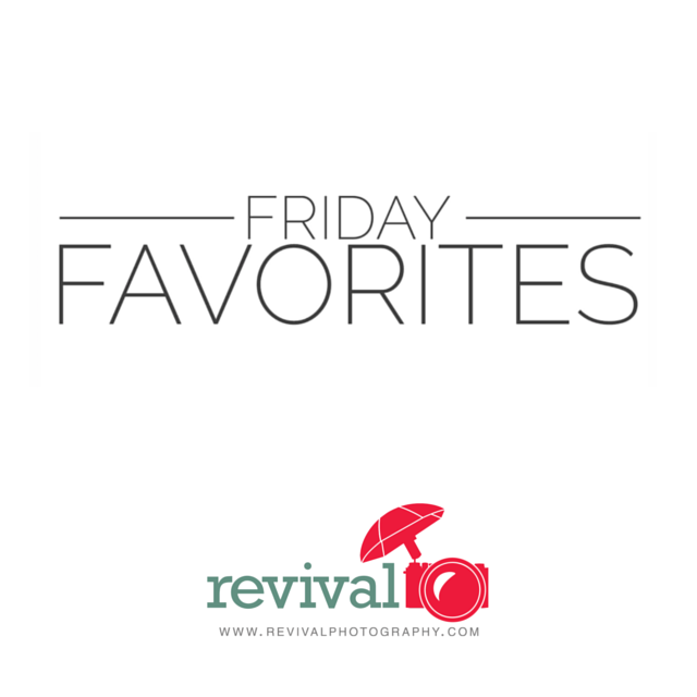 Friday Favorites by Revival Photography List of Favorites Each Friday on the Blog www.revivalphotography.com