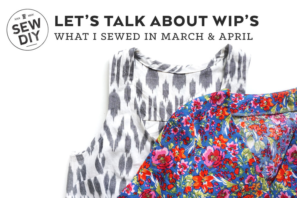 Let's Talk About WIPs – What I Sewed in March & April | Sew DIY
