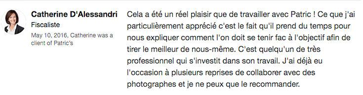 """"""" Cela a été un réel plaisir que de travailler avec Patric ! Ce que j'ai particulièrement apprécié c'est le fait qu'il prend du temps pour nous expliquer comment l'on doit se tenir fac à l'objectif afin de tirer le meilleur de nous-même. C'est quelqu'un de très professionnel qui s'investit dans son travail. J'ai déjà eu l'occasion à plusieurs reprises de collaborer avec des photographes et je ne peux que le recommander. """"   – Catherine D'Alessandri, Recruitment Consultant, Tax, & Fiduciairy Specialist"""