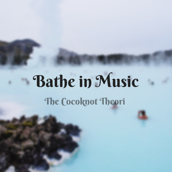 bathe in music literally the cocoknot theori