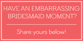 The most embarrassing bridesmaids moments