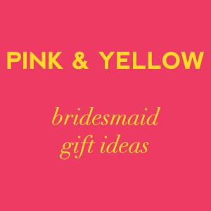 pink and yellow bridesmaid gift ideas on Showerbelle