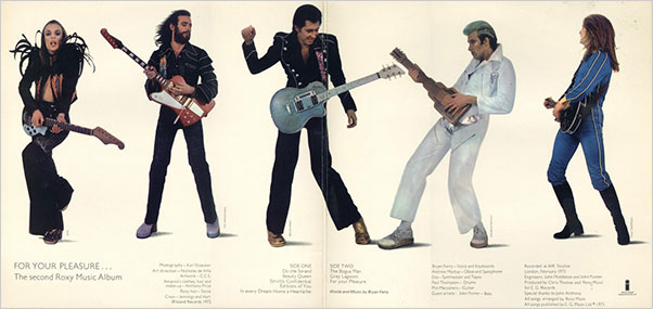 "Sophomore strut.  Interior of the gatefold sleeve of  For Your Pleasure . From left, Brian Eno, Ray Manzanera, Bryan Ferry, Andy Mackay and Paul Thompson. Here was the band in relatively austere attire, Eno's ostrich feathers and Mackay's silver lamé accents notwithstanding. Antony Price, who also collaborated on Roxy's album jackets, was the fashion designer. ""I've never had any time for this theory that if you go out onstage wearing denims, you're for real,"" Ferry told journalist Charles Nicholl. Adding to the artifice: only Manzanera actually played guitar."