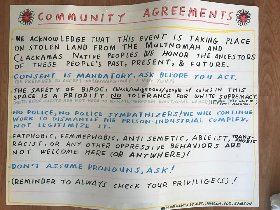 Community agreements via the organizer. [Image description: a handwritten poster with flowers and the following text in various colors:    COMMUNITY AGREEMENTS - We acknowledge that this event is taking place on stolen land from the Multnomah and Clackamas Native Peoples. We honor the ancestors of these people's past, present, & future. - Consent is mandatory, ask before you act. (Be prepared to accept 'no') (Example: may I hug you?) - The safety of BIPOCs (black/Indigenous/people of color) in this space is a priority. NO tolerance for white supremacy. (Note: BIPOC guests are not here to educate/perform emotional labor) (Unless they want to.. but don't assume.) - No police, no police sympathizers! We will continue to work to dismantle the prison-industrial complex, not legitimize it. - Fatphobic, femmephobic, anti semetic, ableist, transphobic, racist, or any other oppressive behaviors are not welcome here (or anywhere)! - Don't assume pronouns, ask! - Reminder to always check your privilege(s)! - Agreements by: Alex, Cameron, Fox, Samson]