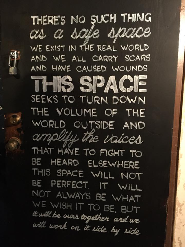 """There's no such thing as a safe space. We exist in the real world, and we all carry scars and have caused wounds. THIS SPACE seeks to turn down the volume of the world outside and amplify the voices that have to fight to be heard elsewhere. This space will not be perfect. It will not always be what we want it to be, but it will be ours together, and we will work on it side by side."""