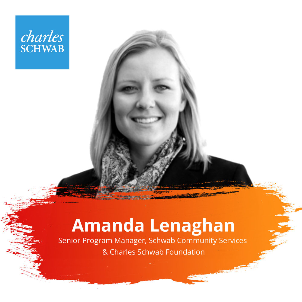 Lightning Talks   Thursday Feb. 28 | 10:30 – 11:15am   Amanda has a deep passion for connecting people with opportunities to make an impact. Amanda's career spans 15 years of cross-sector collaboration in corporate citizenship, volunteerism, philanthropy, and nonprofit management. At Schwab, Amanda sets the vision and strategy that cultivate its deep culture of service. She manages and executes all volunteer programs engaging Schwab's 21,000 employees in their communities. Prior to Schwab, she served as Deputy Director of Taproot Foundation, the nation's leader in pro bono service. Amanda's background also includes nonprofit consulting and fundraising, community development in South America, and competing as a varsity track athlete at Georgetown University.