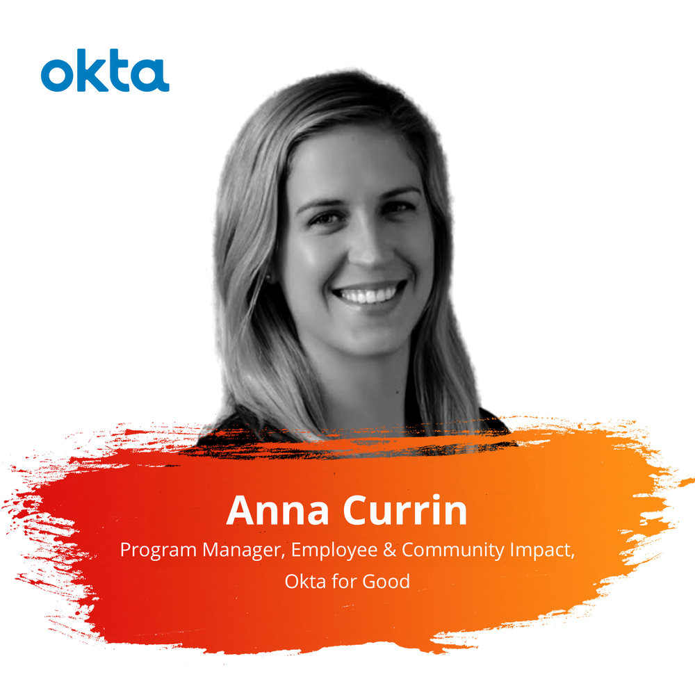 Lightning Talks   Wednesday Feb. 27 | 3:55 – 4:30pm   Anna activates and supports Okta's 1,500+ employees around the world to do good by volunteering their time, skills, and resources in meaningful ways. She is also responsible for developing partnerships that tie Okta to its local communities. Anna brings ten years of technology-sector experience to her role, most recently leading employee engagement programs for Salesforce.org.