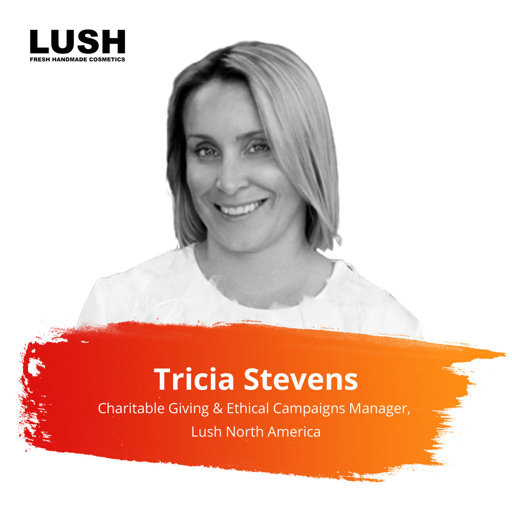Lightning Talks   Thursday Feb. 28 | 10:30 – 11:15am   Tricia is the Charitable Giving and Ethical Campaigns Manager for Lush North America where her team focuses on providing grants to grassroots organizations and indigenous communities working for social and environmental justice and animal protection around the world. She works directly with impacted communities to co-build consumer awareness campaigns that increase dialog and visibility for issues, hold governments accountable and improve corporate accountability. She also has a passion for storytelling and believes that film and media play a crucial role in elevating awareness and acting as a catalyst for change.