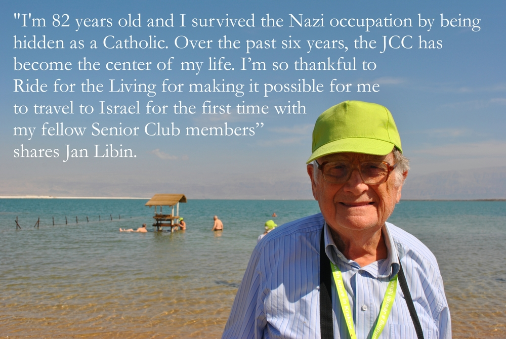 """I'm 82 years old and I survived the Nazi occupation by being hidden as a Catholic. Over the past six years, the JCC has become the center of my life. I'm so thankful to Ride for the Living for making it possible for me to travel to Israel for the first time with my fellow Senior Club members,""   shares Jan Libin."