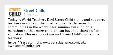 Share your fundraising event on social channels, tag friends to encourage support and tag Street Child - we'll like and share your posts! Get people to follow your fundraising journey - from the planning and training to the event itself. It's been proven that people donate more if they see you're working hard!
