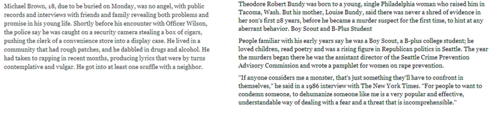 "Theodore Robert Bundy was born to a young, single Philadelphia woman who raised him in Tacoma, Wash. But his mother, Louise Bundy, said there was never a shred of evidence in her son's first 28 years [Editor's note: not even drawing on the walls, or trying to escape from his crib?], before he became a murder suspect for the first time, to hint ataxy aberrant behavior.  People familiar with his early years say he was a Boy Scout, a B-plus college student; he loved children, read poetry and was a rising figure in Republican politics in Seattle [Editor's note: haha]. The year the murders began there he was the assistant director of the Seattle Crime Prevention Advisory Commission and wrote a pamphlet for women on rape prevention. ""If anyone considers me a monster, that's just something they'll have to confront in themselves,"" he said in a 1986 interview with The New York Times [Editor's note: a newspaper which allowed a mass murderer and serial rapist to defend himself, but condemned an innocent black kid who was already dead]. ""For people to want to condemn someone, to dehumanize someone like me is a very popular and effective, understandable way of dealing with a ear and a threat that is incomprehensible [Editor's note: this is a fantastic example of irony]."""