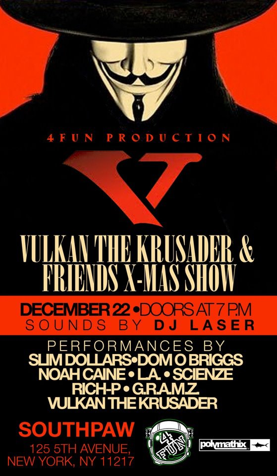 Live Performances  are one of the  best  things a young  artist  can do to get their  name out  there.   December 22nd there's a free show going down at  Southpaw  in Brooklyn that I'm going to  change  minds and gain believers at.  Come  be apart of it and  witness .    Come through, it's  FREE .    Shoutout  to the homie  Vulkan .   Click the  names  below to see who the  line  up also  features :    Slim Dollars     Dom O Briggs     L.A.     Scienze     Rich-P     G.R.A.M.Z     Vulkan The Krusader    See you there,  Steady .