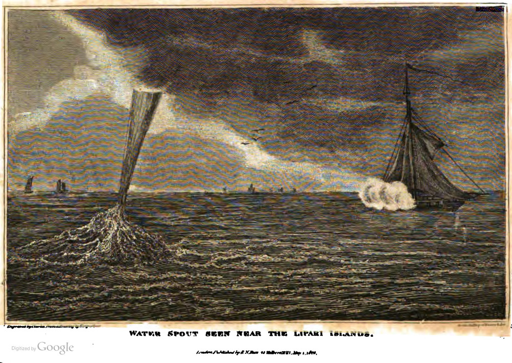 "Waterspout observed near the  Lipari Islands  (off the northern coast of Sicily). The description of the event,  based on a letter from William Henry Ricketts, Esq. Captain in the  Royal Navy , to  Sir Joseph Banks  (1743–1820) published in the Journal of the Royal Institution, appeared in  Gallery of Nature an Art  (1821):  ""In the month of July, 1800, Captain Ricketts was suddenly called on deck, on account of the rapid approach of a water-spout among the Lipari Islands; it had the appearance of a viscid fluid, tapering in its descent, proceeding from the cloud to join the sea; it moved at the rate of about two miles an hour, with a loud sound of rain; it passed the stern of the ship, and wetted the after-part of the mainsail; hence Captain Ricketts concluded that waters-spouts were not continuous columns of water; and subsequently observations confirmed the opinion"" (Polehamton and Good 1821).  source: Polehampton, Ewd. and John M. Good, 1821:  The Gallery of Nature and Art ., vol. IV, London, p.552. Accessed via  archive.org  and  digitized by Google ."