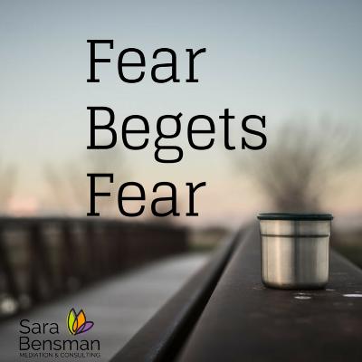 fear begets fear