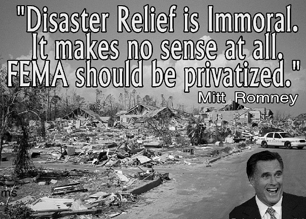 """Disaster relief should be privatized""-Mitt Romney I agree with Borzage  borzage: Fucking jackass. I wonder if he'd change his tune if his vacation homes & house on the hill were destroyed with his shit-eating spoiled kids trapped inside.   http://www.mixcloud.com/ladykier/  https://www.facebook.com/pages/miss-Lady-Kier/296808489716?fref=ts"