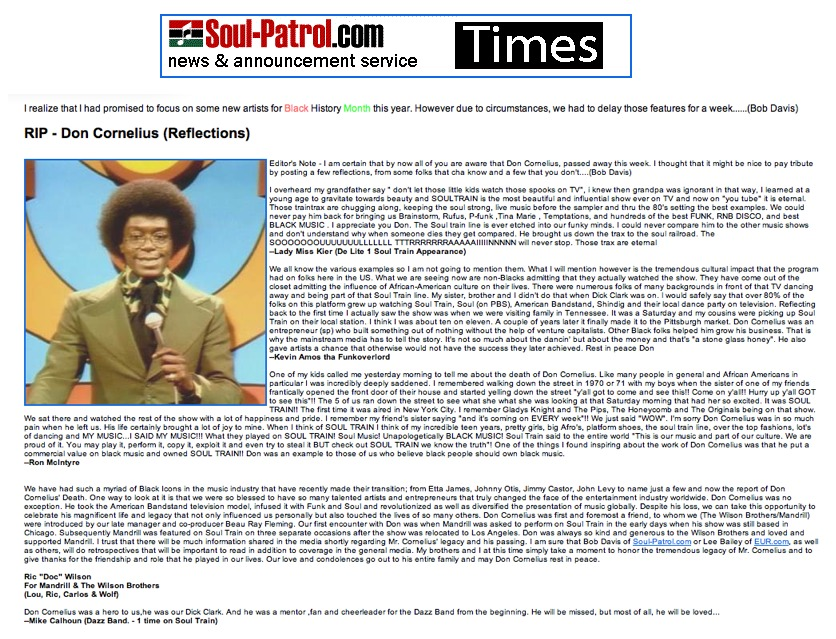 "www.soul-patrol.com presented a beautiful tribute for SOUL TRAIN'S Don Cornelious including quotes from Ric ""Doc"" Wilson ( Mandrill & The Wilson Brothers) ,Mike Calhoun (Dazz Band) ,Marshall Thompson (Chi-Lites ), Micheal Henderson  and myself among others. Here's what I had to say……. "" I overheard my grandfather say "" don't let those little kids watch those spooks on TV"", i knew then grandpa was ignorant in that way, I learned at age 5 to gravitate towards beauty and SOULTRAIN is the most beautiful and influential show ever on TV and now on ""you tube"" it is eternal. Those traintrax are chugging along, keeping the soul strong, live music every week ( before the sampler ) and thru the 80's setting the best examples with a  new classic opening theme every few years. We could never pay him back for bringing us Brainstorm, Rufus, P-funk ,Tina Marie , Temptations, and hundreds of the best FUNK, RNB DISCO, from AMERICAN BLACK MUSIC . I appreciate you Don. The Soul train line is ever etched into our funky minds. I could never compare him to the other music shows because his vision was based on sharing the hottest jams wether they made it to top 40 payola charts or just club hits or rnb charting  artists ,and don't understand why when someone dies they get compared. He brought us down the trax to the soul railroad. The SOOOOOOOUUUUUUULLLLLLL TTTRRRRRRRAAAAAIIIIINNNNN will never stop. Those trax are eternal "" —Lady Miss Kier (Deee- Lite   1 Soul Train Appearance) http://www.soul-patrol.com/     www.ladykier.com thanks Bob Davis!"
