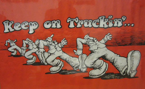 keep on truckin'…babe..got to keep on truck on…