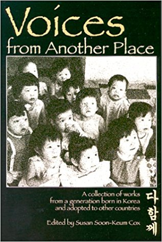 "Voices from Another Place - ""A collection of works from a generation born in Korea and adopted to other countries. In the deepest recesses of memory, perhaps some clue remains, some shadowy recollection of a mother, of a land, now foreign, yet somehow vaguely familiar. They began life in Korea, but circumstances took them thousands of miles away to adoptive families in America, Europe, and Australia. From childhood they grew into their adopted cultures, but the reflection in the mirror, the whispers of strangers and the quiet beating of the heart perhaps told them of another land...seen through the eyes of a small child, felt in the language of a child's heart. The writings and works contained in this book reflect experiences of Korean adoptees They are images and words that can never be completely removed from that child in Korea. They are"