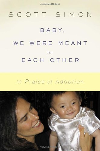 "Baby, We Were Meant for Each Other - ""In this warm, funny, and wise new book, NPR's award-winning and beloved Scott Simon tells the story of how he and his wife found true love with two tiny strangers from the other side of the world. It's a book of unforgettable moments: when Scott and Caroline get their first thumb-size pictures of their daughters, when the small girls are placed in their arms, and all the laughs and tumbles along the road as they become a real family.Woven into the tale of Scott, Caroline, and the two little girls who changed their lives are the stories of other adoptive families. Some are famous and some are not, but each family's saga captures facets of the miracle of adoption. Baby, We Were Meant for Each Other is a love story that doesn't gloss over the rough spots. There are anxieties and tears along with hugs and smiles and the unparalleled joy of this blessed and special way of making a family. Here is a book that families who have adopted—or are considering adoption—will want to read for inspiration. But everyone can enjoy this story because, as Scott Simon writes, adoption can also help us understand what really makes families, and how and why we fall in love."" - Back cover[image from Amazon]"