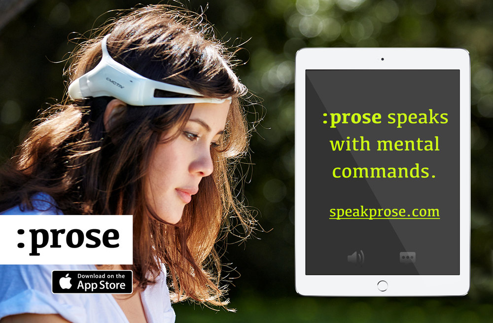 ":prose™ is a breakthrough technology created for 100's of millions of nonverbal people that are ""locked in"" to unlock their minds and Think to Speak, using EEG brainwave sensing technology as a mental remote control for its sensory communication app."